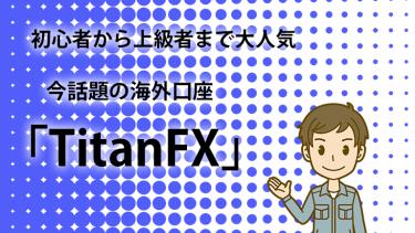 2019年話題のTitanFXが評判通りの好条件でおすすめ!